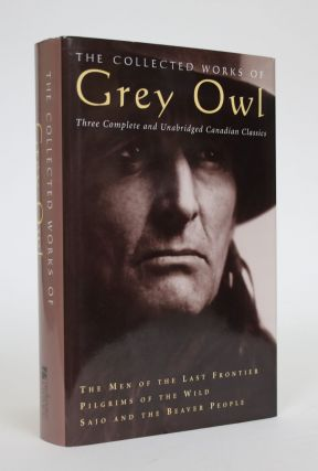 The Collected Works of Grey Owl: Three Complete and Unabridged Canadian Classics. Grey Owl,...