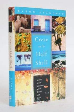 Crete on The Half Shell: A Story About an Island, Good Friends and Food. Byron Ayanoglu