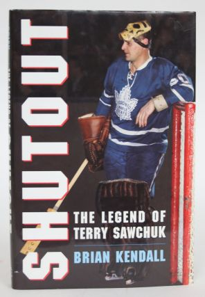 Shutout: The Legend of Terry Sawchuk. Brian Kendall