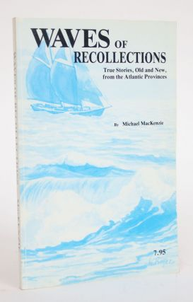 Waves of Recollections: True Stories, Old and New, from The Atlantic Provinces. Michael MacKenzie