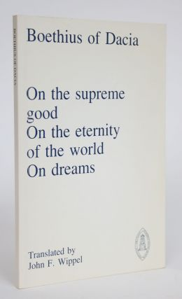 On the Supreme Good, On the Eternity of the World, On Dreams. Boethius of Dacia, John F. Wippel