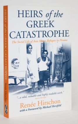 Heirs of the Greek Catastrophe: The Social Life of Asia Minor Refugees in Piraeus. Renee Hirschon