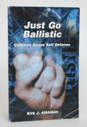 Just Go Ballistic: Common Sense Self Defense. Kirk J. Atkinson