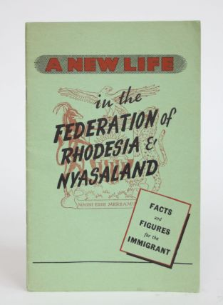 A New Life in the Federation of Rhodesia & Nyasaland: Facts and Figures for the Immigrant