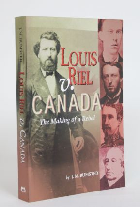 Louis Riel V. Canada: The Making of a Rebel. J. M. Bumsted