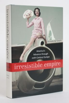 Irresistible Empire: America's Advance Through 20th Century Europe. Victoria De Grazia