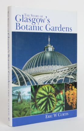 The Story of Glasgow's Botanic Gardens. Eric W. Curtis