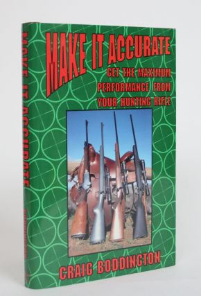 Make it Accurate: Get the Maximum Performance from Your Hunting Rifle. Craig T. Boddington