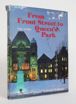 From Front Street to Queen's Park: The Story of Ontario's Parliament Buildings. Eric Arthur