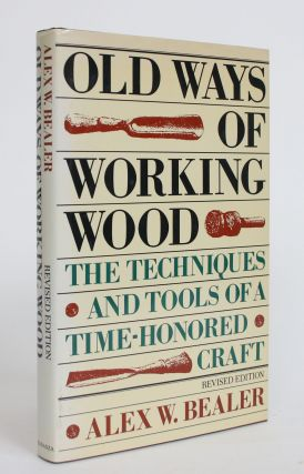 Old Ways of Working Wood: The Techniques and Tools of a Time-Honored Craft. Alex W. Bealer