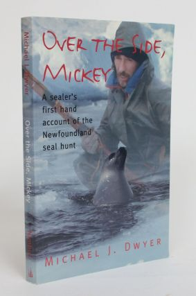 Over the Side, Mickey: a Sealer's First Hand Account of the Newfoundland Seal Hunt. Michael J. Dwyer