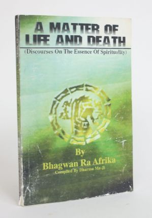 A Matter of Life and Death (Discourses on the Essence of Spirituality). Bhagwan Ra Afrika, pseud....