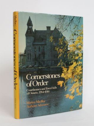 Cornerstones of Order: Courthouses and Town Halls of Ontario, 1784-1914. Marion MacRae, Anthony...