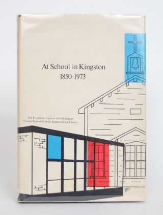 At School in Kingston, 1850-1973: The Story of Catholic Education in Kingston and District. Louis...