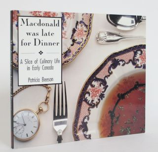 Macdonald Was Late for Dinner: a Slice of Culinary Life in Early Canada. Patricia Beeson