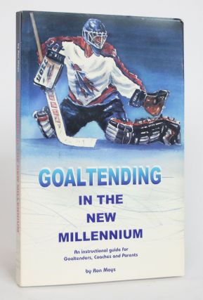 Goaltending in the New Millennium: An Instructional Guide for Goaltenders, Coaches and Parents....
