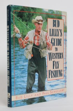 Bud Lilly's Guide to Western Fly Fishing. Bud Lilly, Paul Schullery