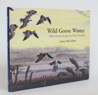 Wild Goose Winter: Observations of geese in North Norfolk. James McCallum