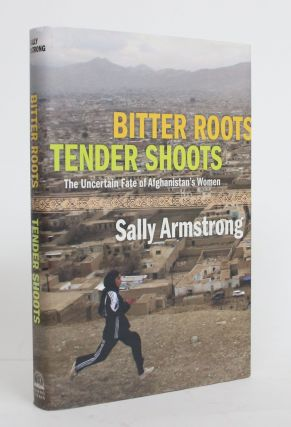 Bitter Roots, Tender Shoots: The Uncertain Fate of Afghanistan's Women. Sally Armstrong