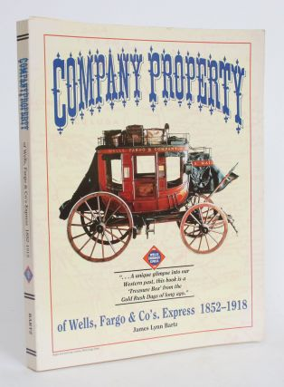 Company Property of Wells, Fargo & Co's Express, 1852-1918. James Lynn Bartz