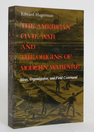 The American Civil War and the Origins of Modern Warfare: Ideas, Organization, and Field Command....