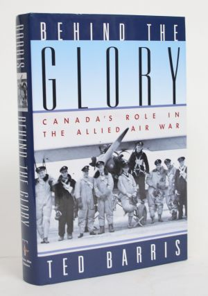 Behind the Glory: Canada's Role in The Allied Air War. Ted Barris