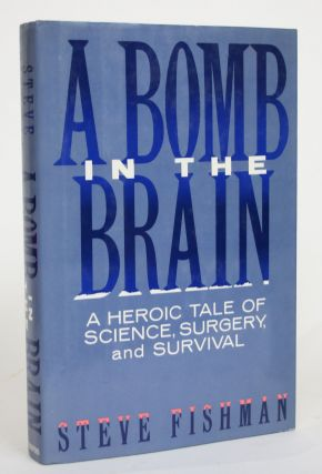 A Bomb in the Brain: A Heroic Tale of Science, Surgery, and Survival. Steve Fishman