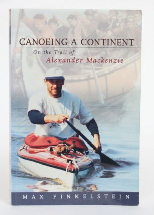 Canoeing a Continent: On the Trail of Alexander Mackenzie. Max Finkelstein