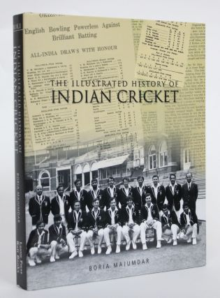 The Illustrated History of Indian Cricket. Boria Majumdar