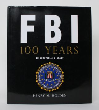 FBI: 100 Years. An Unofficial History. Henry M. Holden