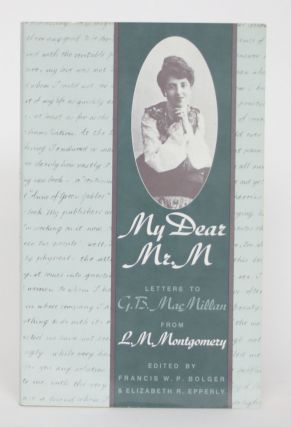 My Dear Mr. M: Letters to G.B. MacMillan from L.M. Montgomery. Francis W. P. And Elizabeth R....