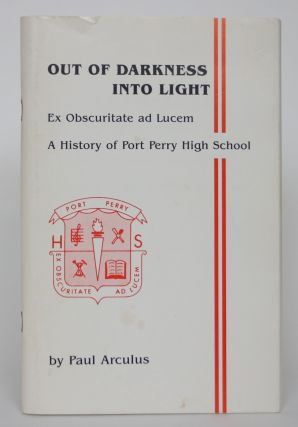 Out of Darkness Into Light: Ex Obscuritte Ad Lucem - A History of Port Perry High School. Paul...