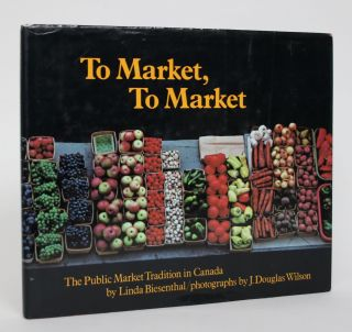 To Market, To Market: The Public Market Tradition in Canada. Linda Biesenthal