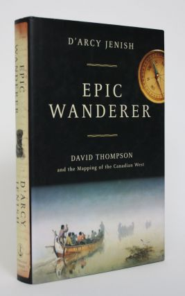 Epic Wanderer: David Thompson and the Mapping of The Canadian West. D'Arcy Jenish
