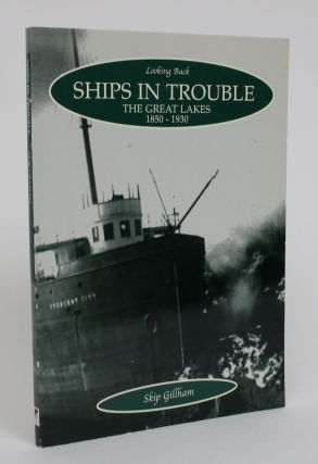 Ships in Trouble: The Great Lakes 1850-1930. Skip Gillham