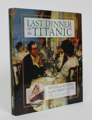 Last Dinner on The Titanic: Menus and Recipes from the Great Liner. Rick Archbold, Dana McCauley