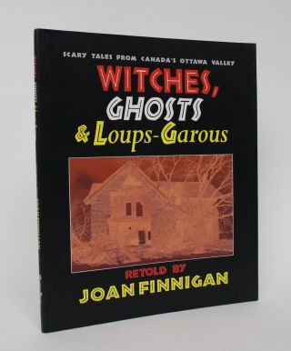 Witches, Ghosts & Loups-Garous: Scary Tales from Canada's Ottawa Valley. Joan Finnigan