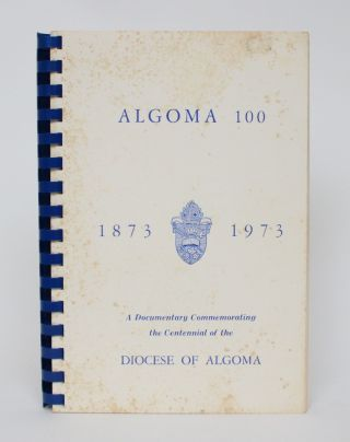 Algoma 100, 1873-1973: A Documentary Commemorating the Centennial of the Diocese of Algoma. H. B....
