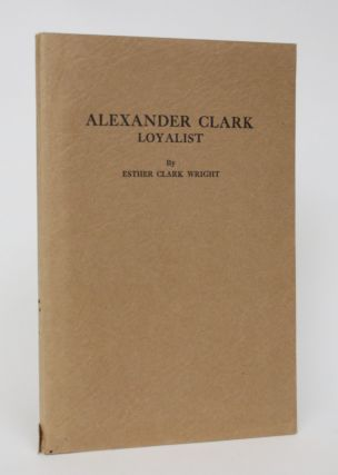 Alexander Clark Loyalist: a Contribution to the History of New Brunswick. Esther Clark Wright