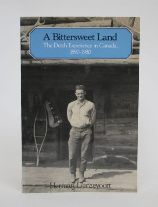 A Bittersweet Land: The Dutch experience in Canada, 1890-1980. Herman Ganzevoort