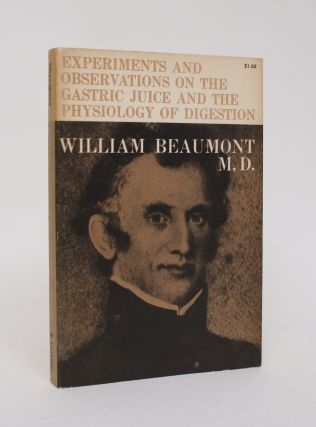 Experiments and Observations on the Gastric Juice and the Physiology of Digestion. William Beaumont