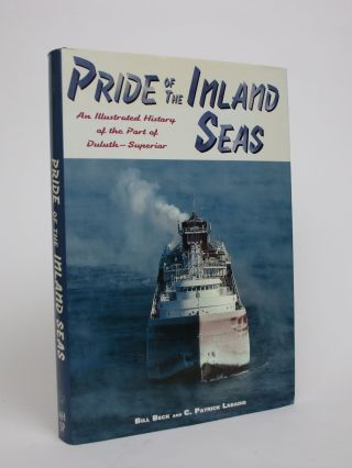 Pride of the Inland Seas: An Illustrated History of the Port of Duluth-Superior. Bill Beck, C....