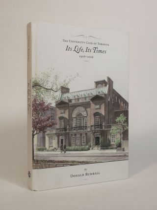 The University Club of Toronto: Its Life, Its Times, 1906-2006. Donald Rumball
