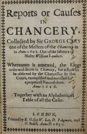 Reports or Causes in Chancery, Collected by Sir George Cary, one of The Masters of The Chancery in Anno 1601. Out of The Labours of Master William Lambert. Whereunto is Annexed the Kings order and decree in Chancery, for a rule to be Observed...